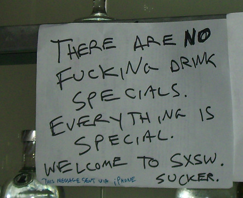 There are NO fucking drink specials. Everything is special. Welcome to SXSW. Sucker. (This message sent via iPhone)