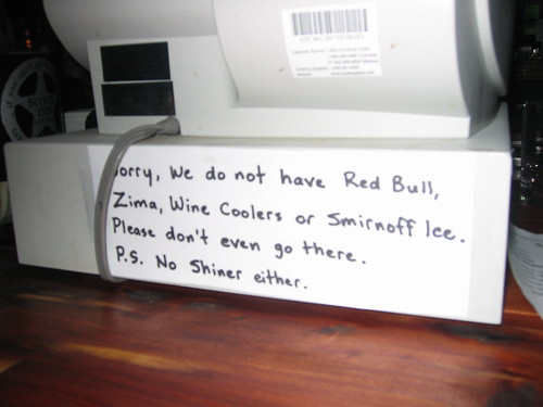 Sorry, we do not have Red Bull, Zima, Wine Coolers or Smirnoff Ice. Please don't even go there. P.S. No Shiner either.