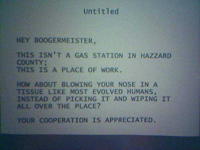 Hey Boogermeister, This isn't a gas station in Hazzard County; this is a place of work. How about blowing your nose in a tissue like most evolved humans, instead of picking it and wiping it all over the place? Your cooperation is much appreciated.