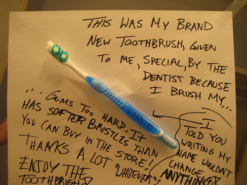 "This was my brand new toorthbrush, given to me, special by the dentist because I brush my gums toohard. It has softer bristles than you can buy in the sotre. Thanks a lot ""whoever!"" Enjoy the toothbrush! I told you writing my name wouldn't change anything!"