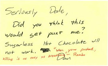 "Seriously Dale, Did you think this would get past me? Sugarless Hot Chocolate will not work. Dan ""When your [sic] pushed, killing is as easy as breathing"" - Rambo"