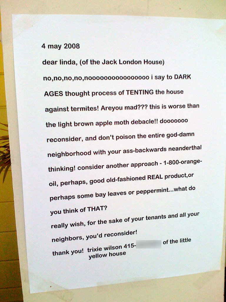 dear Linda (of the Jack London house) no, non, non, non, nooooooooooooooo i say to DARK AGES thought process of TENTING the house against termite! Are you mad?? this is worse than the light brown apple moth debacle!! doooooooooo reconsider, and don't poison the entire god-damn neighborhood with your ass-backwards neanderthal thinking! consider another approach - 1-800-orange-oil, perhaps, good old-fashioned REAL product, or perhaps some bay leaves or peppermint....what do you think of THAT? really wish, for the sake of your tenants and all your neighbors, you'd reconsider!