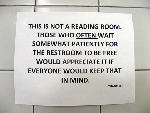 This is not a reading room. Those who OFTEN wait somewhat patiently for the restroom to be free would appreciate it if everyone would keep that in mind. THANK YOU