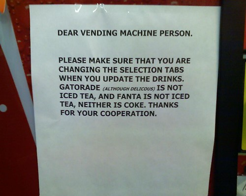 Dear Vending Machine Person.  Please make sure that your are changing the selection tabs when you update the drinks. Gatorade (although delicious) is not Iced Tea, and Fanta is not Iced Tea, neither is Coke. Thanks for your cooperation.