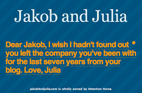 Dear Jakob, I wish I hadn't found out you left the company you've been with for the last seven years from your blog. Love, Julia