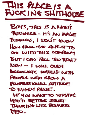 THIS PLACE IS A FUCKING SHITHOUSE. Boys, this is a man's business - it's an image business, I don't know how far you expect to go with this company but I can tell you right now - I will only associate myself with people who show professional attitude to every phase. If you want to survive you'd better start thinking like business men.