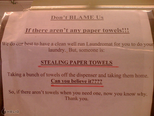 Don't BLAME Us If there aren't any paper towels!!! We do our best to have a clean well run Laundromat for you to do your laundry. But, someone is: STEALING PAPER TOWELS. Taking a bunch of towels off the dispenser and taking them home. Can you believe it???? So, if there aren't towels when you need one, now you know why. Thank you.