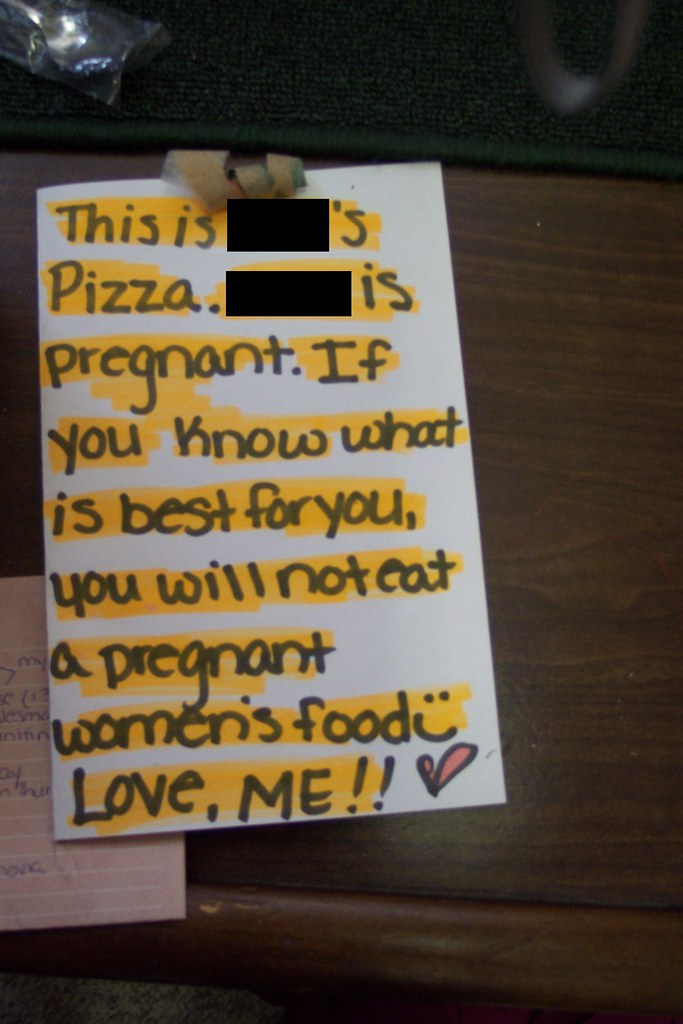This [redacted]'s pizza. [Redacted] is pregnant. If you know what is best for you, you will not eat a pregnant women's [sic] food. :) Love, ME!!