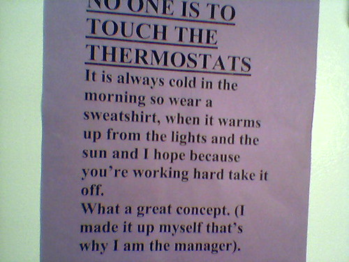 NO ONE IS TO TOUCH THE THERMOSTATS. It is always cold in the morning so wear a sweatshirt, when it warms up from the lights and the sun and I hope because you're working hard take it off. What a great concept. (I made it up myself that's why I am the manager.)