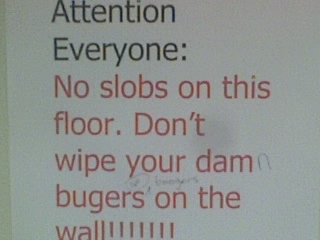 Attention Everyone: No slobs on this floor. Don't wipe your damn bugers [sic] on the wall!!!!!!!