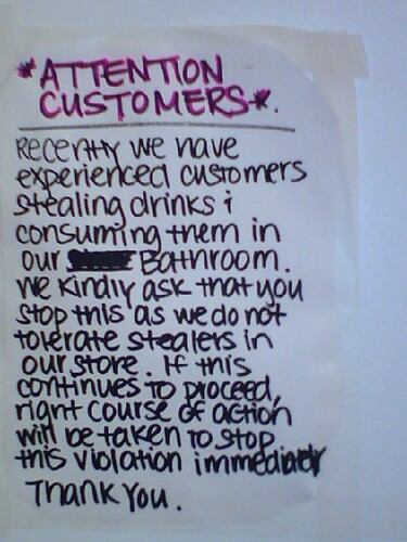 *Attention Customers* Recently we have experienced customers stealing drinks and consuming them in our bathroom. We kindly ask that you stop this as we do not tolerate stealers in our store. If this continues to proceed, right course of action will be taken to stop this violation immediately. Thank you.