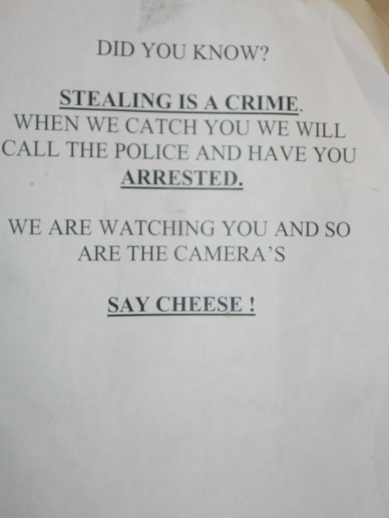 Did you know? Stealing is a crime. When we catch you we will call the police and have you arrested. We are watching you and so are the camera's [sic]. Say cheese!