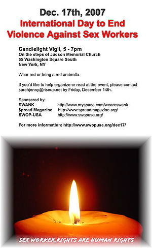 Monday, December 17th 2007 5:00 PM - 7:00 PM Vigil for the International Day to End Violence Against Sex Workers at Judson Memorial Church 55 Washington Square South NYC