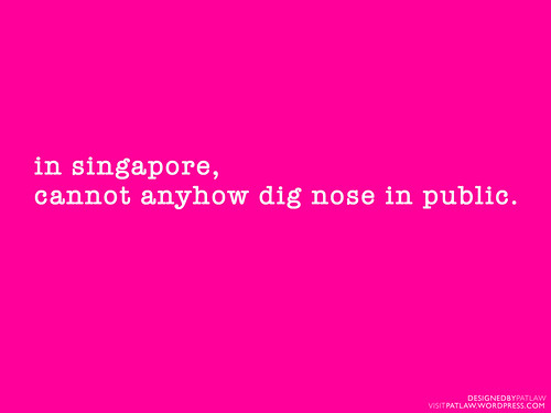 In Singapore, cannot anyhow dig nose in public.