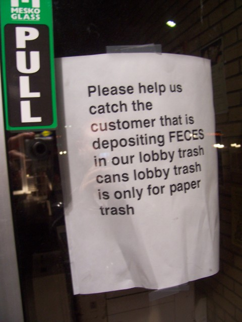 Please help us catch the customer that is depositing FECES in our lobby trash cans lobby trash is only for paper trash