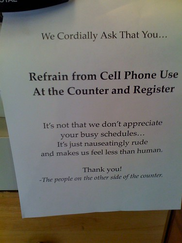 We cordially ask that you...  Refrain from Call Phone Use At the Counter and Register  It's not that we don't appreciate your busy schedules, it's just nauseatingly rude and makes us feel less than human.  Thank You! -the people on the other side of the counter.