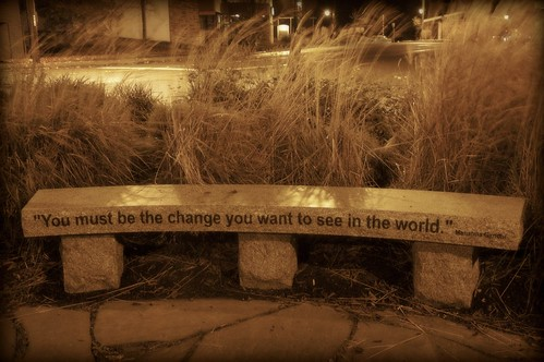 """You must be the change you want to see in the world"" Mahatma Gandhi"