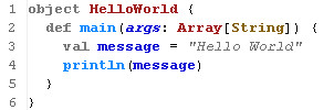 object HelloWorld {    def main(args: Array[String]) {      val message = 'Hello World'     println(message)    }  }