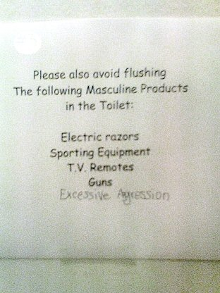 Please also avoid flushing the following Masculine Products in the toilet: Electric razors, Sporting equipment, T.V. remotes, Guns, Excessive Aggression