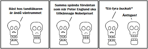 Bäst hos tandläkaren är ändå väntrummet; Samma spända förväntan som när Peter Englund ska tillkännage Nobelpriset; Ett-fyra buckalt; Äntligen!