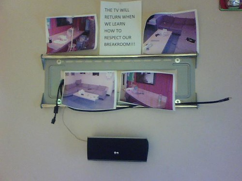 THE TV WILL RETURN WHEN WE LEARN HOW TO RESPECT OUR BREAKROOM!!!