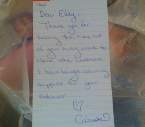 Dear Eddy, Thank you for taking the time out of your busy week to clean the bathroom. I have bought cleaning supplies for your endeavor. ? Carissa
