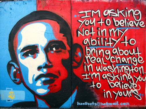 Barack Obama by Koolhats. Im asking you to believe not in my ability to bring about real change in Washington. Im asking you to believe in yours.