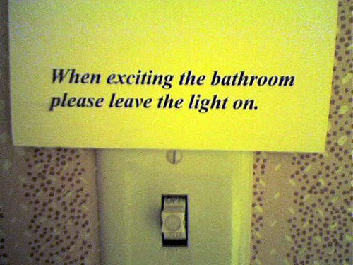 When exciting [sic] the bathroom please leave the light on.