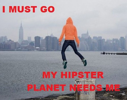 I-must-go-my-hipster-planet-needs-me