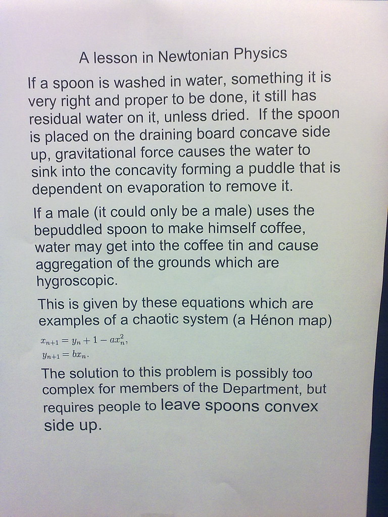 A lesson in Newtonian Physics: If a spoon is washed in water, something it is very right and proper to be done, it still has residual water on it, unless dried.  If the spoon is placed on the draining board concave side up, gravitational force causes the water to sink into the concavity forming a puddle that is dependent on evaporation to remove it. If a male (it could only be a male) uses the bepuddled spoon to make himself coffee, water may get into the coffee tin and cause aggregation of the grounds which are hygyroscopic. This is given by these equations which are examples of a chaotic system (a Henon map) [equations] The solution to this problem is possibly too complex for members of this Department, but requires people to leave spoons convex side up.