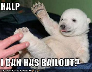 I CAN HAS BAILOUT?