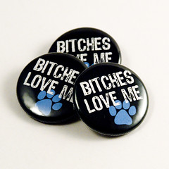 Bitches Love Me! - buttons for your dog