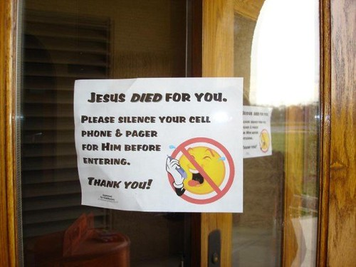 Jesus DIED for you. Please silence your cell phone pager for Him before entering. Thank you!