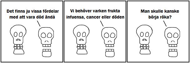 Det finns ju vissa fördelar med att vara död ändå; Vi behöver varken frukta influensa, cancer eller döden; Man kanske skulle börja röka?
