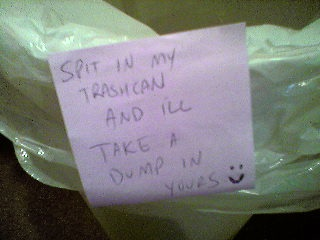 Spit in my trashcan and I'll take a dump in yours :)