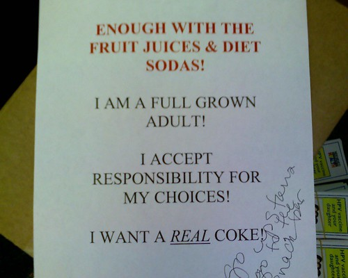 ENOUGH WITH THE FRUIT JUICES & DIET SODAS! I AM A FULL GROWN ADULT! I ACCEPT RESPONSIBILITY FOR MY CHOICES! I WANT A REAL COKE!