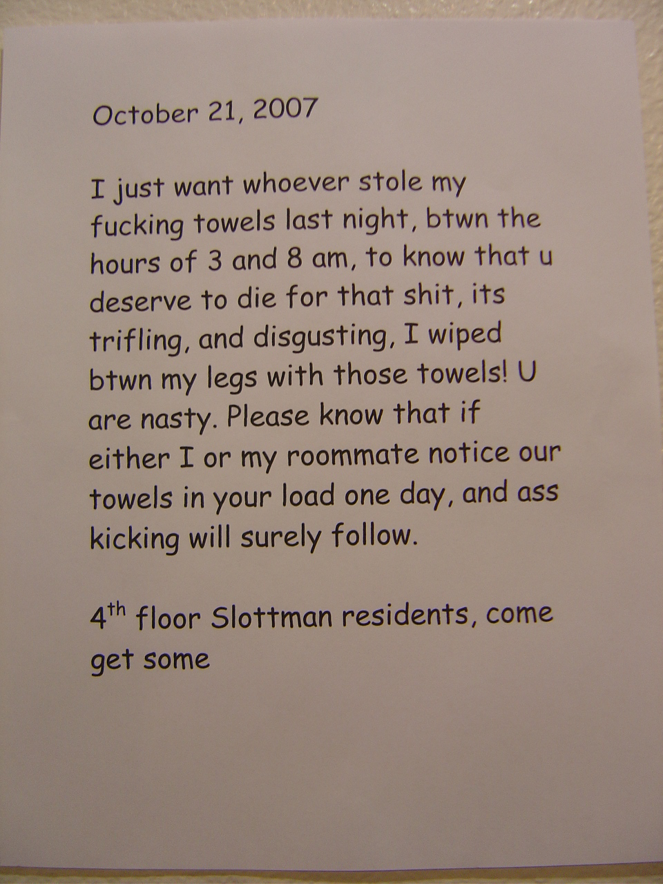 I just want whoever stole my fucking towels last night, btwn the hours of 3 and 8 am, to know that u deserve to die for that shit, its [sic] trifling, and disgusting. I wiped btwn my legs with those towels! U are nasty. Please know that if either I or my roommate notice our towels in your load one day, and [sic] ass kicking will surely follow. 4th floor Slottman residents, come get some.