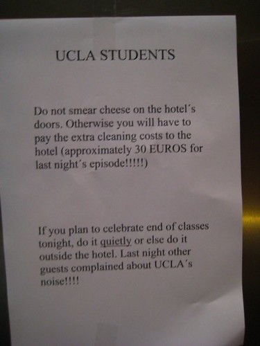 UCLA STUDENTS: Do not smear cheese on the hotel's door. Otherwise we will have to pay the extra cleaning costs to the hotel (approximately 30 EUROS for last night's episode!!!!!!) If you plan to celebrate end of classes tonight, do it quietly or else do it outside the hotel. Last night other guests complained about UCLA's noise!!!!