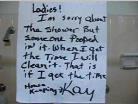 Ladies! I'm sorry about the shower but someone pooped in it. When I get the time I will clean it. That is if I get the time. Kay <- Housekeeping