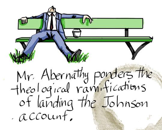 Mr. Abernathy ponders the theological ramifications of landing the Johnson account.Mr. Abernathy ponders the theological ramifications of landing the Johnson account.