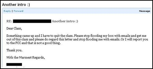 Dear Class, Something came up and I have to quit the class. Please stop flooding my box with emails and get me out of this class and please do regard this letter and stop flooding me with emails. Or I will report you to the FCC and that is not a good thing. Thank you. With the Warmest Regards, [Redacted]