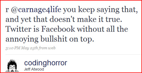r @carnage4life you keep saying that, and yet that doesn't make it true. Twitter is Facebook without all the annoying bullshit on top