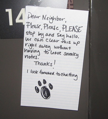 Dear Neighbor, Please, PLEASE stop by and say hello. We can clear this up right away without having to leave sneaky notes. Thanks! I look forward to chatting [Paw print]