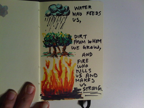 water who feeds us, dirt from whom we grow, and fire who kills us and makes us strong.
