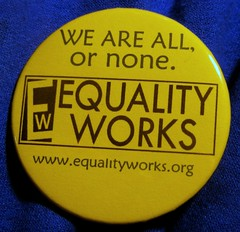 We are all, or none. Equality Works! (Tip o the nib to Stef, for buttonmaking!)