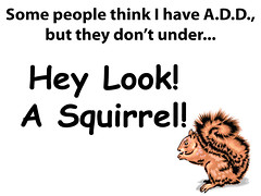 Some people think I have A.D.D.