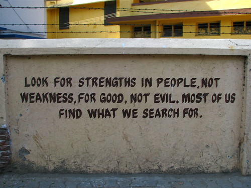 Look for strengths in people, not weakness, for good, not evil. Most of us find what we search for.