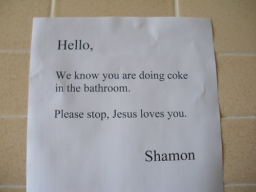 Hello, We know you are doing coke in the bathroom. Please stop, Jesus loves you. Shamon