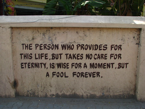 The person who provides for this life, but takes no care for eternity, is wise for a moment, but a fool forever.
