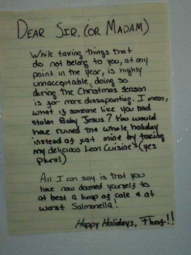 Dear Sir (or Madam), While taking things that do not belong to you, at any point in the year, is highly unacceptable, doing so during the Christmas season is far more dissapointing [sic]. I mean, what if someone like you had stolen Baby Jesus? You would have ruined the whole holiday instead of just mine by taking my delicious Lean Cuisines (yes plural). All I can say is that you have now doomed yourself to at best a lump of cole [sic] + at worst Salmonella! Happy Holidays, Theif [sic]!!